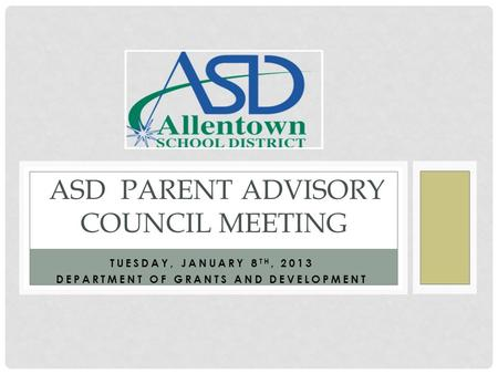 TUESDAY, JANUARY 8 TH, 2013 DEPARTMENT OF GRANTS AND DEVELOPMENT ASD PARENT ADVISORY COUNCIL MEETING.