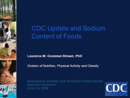 CDC Update and Sodium Content of Foods Laurence M. Grummer-Strawn, PhD Division of Nutrition, Physical Activity and Obesity Association of State and Territorial.