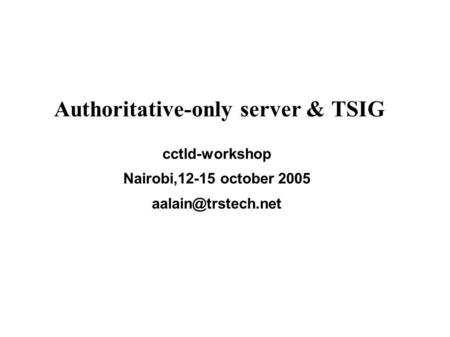 Authoritative-only server & TSIG cctld-workshop Nairobi,12-15 october 2005