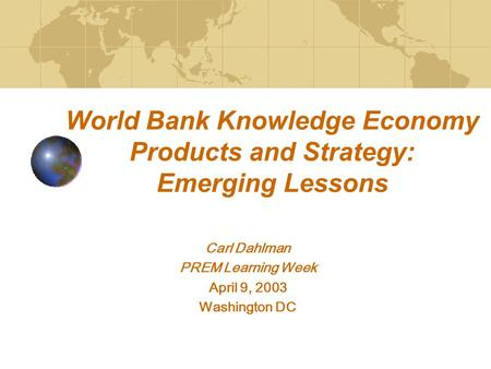 World Bank Knowledge Economy Products and Strategy: Emerging Lessons Carl Dahlman PREM Learning Week April 9, 2003 Washington DC.