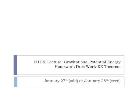U1D5, Lecture: Gravitational Potential Energy Homework Due: Work-KE Theorem January 27 th (odd) or January 28 th (even)