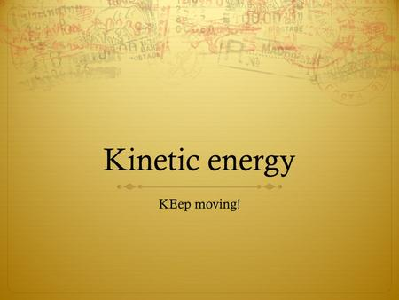 Kinetic energy KEep moving!. Kinetic Energy  Kinetic comes from the Greek work 'to move'  So Kinetic Energy is Moving energy  If we are talking about.