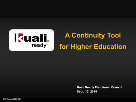 © UC Regents 2009 - 2010 a continuity planning tool for higher education A Continuity Tool for Higher Education Kuali Ready Functional Council Sept. 15,