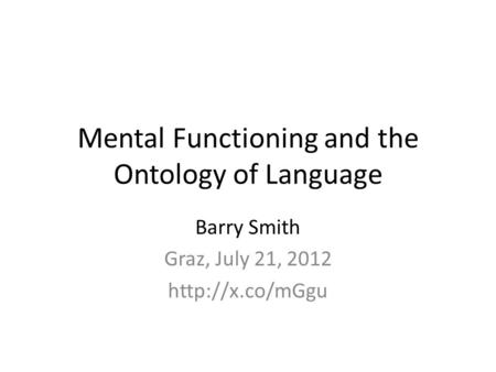 Mental Functioning and the Ontology of Language Barry Smith Graz, July 21, 2012