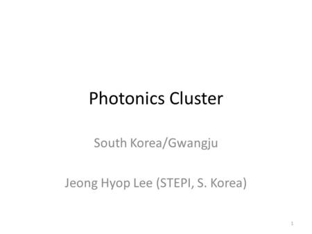Photonics Cluster South Korea/Gwangju Jeong Hyop Lee (STEPI, S. Korea) 1.