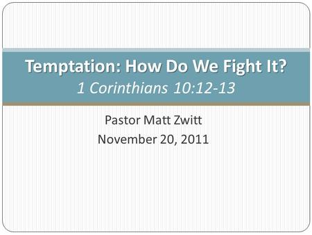 Pastor Matt Zwitt November 20, 2011 Temptation: How Do We Fight It? Temptation: How Do We Fight It? 1 Corinthians 10:12-13.