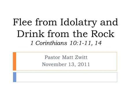 Flee from Idolatry and Drink from the Rock 1 Corinthians 10:1-11, 14 Pastor Matt Zwitt November 13, 2011.