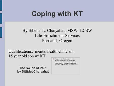 Coping with KT By Sibelia L. Chaiyahat, MSW, LCSW Life Enrichment Services Portland, Oregon Qualifications: mental health clinician, 15 year old son w/
