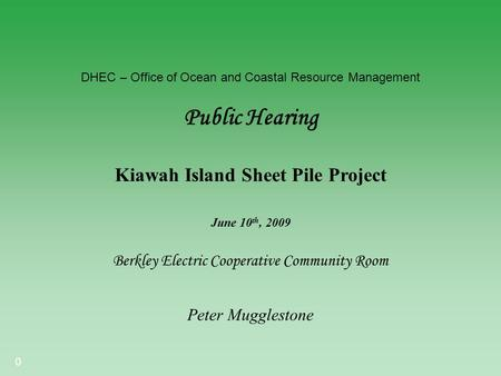 0 DHEC – Office of Ocean and Coastal Resource Management Public Hearing Berkley Electric Cooperative Community Room Kiawah Island Sheet Pile Project Peter.