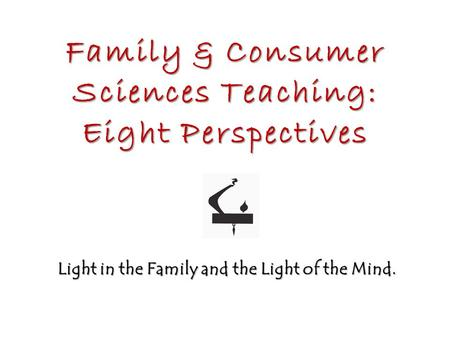 Family & Consumer Sciences Teaching: Eight Perspectives Light in the Family and the Light of the Mind.