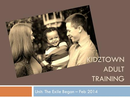 KIDZTOWN ADULT TRAINING Unit: The Exile Began – Feb 2014.