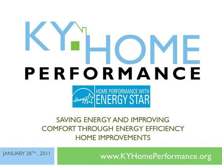 SAVING ENERGY AND IMPROVING COMFORT THROUGH ENERGY EFFICIENCY HOME IMPROVEMENTS www.KYHomePerformance.org JANUARY 28 TH, 2011.