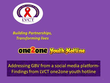 Addressing GBV from a social media platform- Findings from LVCT one2one youth hotline 1 Building Partnerships, Transforming lives.