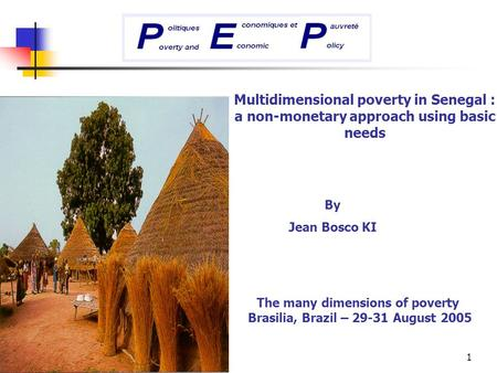 1 Multidimensional poverty in Senegal : a non-monetary approach using basic needs By Jean Bosco KI The many dimensions of poverty Brasilia, Brazil – 29-31.
