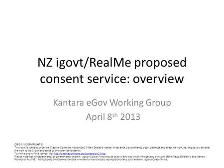 NZ igovt/RealMe proposed consent service: overview Kantara eGov Working Group April 8 th 2013 CROWN COPYRIGHT © This work is licensed under the Creative.