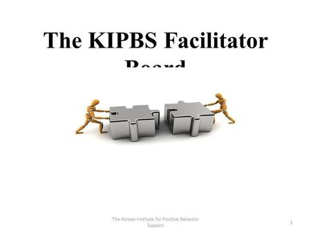 The KIPBS Facilitator Board 1 The Kansas Institute for Positive Behavior Support.