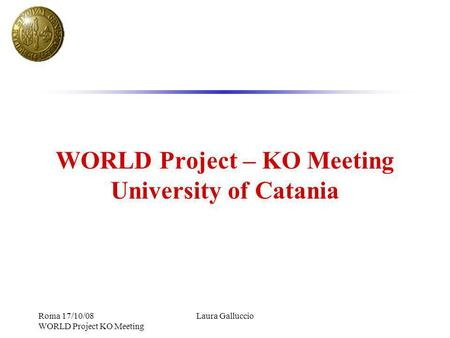 Roma 17/10/08 WORLD Project KO Meeting Laura Galluccio WORLD Project – KO Meeting University of Catania.