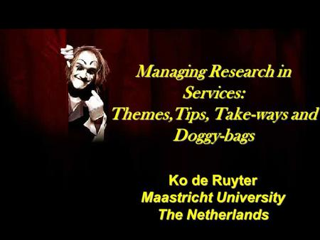 Managing Research in Services: Themes,Tips, Take-ways and Doggy-bags Ko de Ruyter Maastricht University The Netherlands.