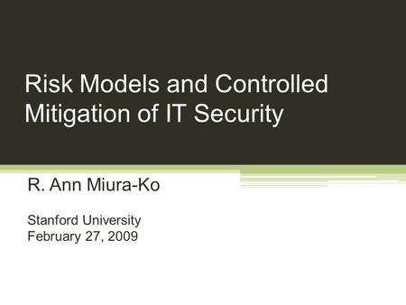 Risk Models and Controlled Mitigation of IT Security R. Ann Miura-Ko Stanford University February 27, 2009.