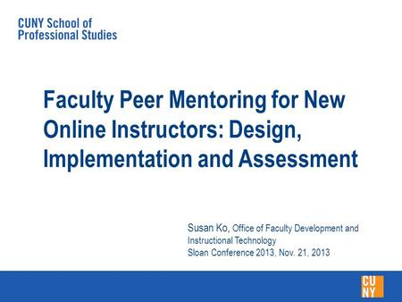Faculty Peer Mentoring for New Online Instructors: Design, Implementation and Assessment Susan Ko, Office of Faculty Development and Instructional Technology.