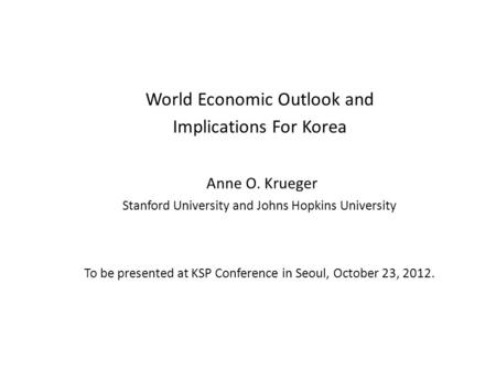 World Economic Outlook and Implications For Korea Anne O. Krueger Stanford University and Johns Hopkins University To be presented at KSP Conference in.