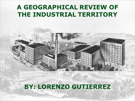 A GEOGRAPHICAL REVIEW OF THE INDUSTRIAL TERRITORY BY: LORENZO GUTIERREZ.