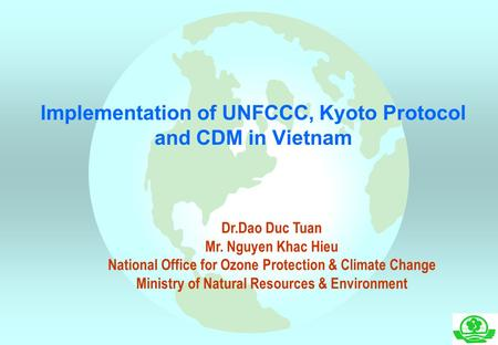 Implementation of UNFCCC, Kyoto Protocol and CDM in Vietnam Dr.Dao Duc Tuan Mr. Nguyen Khac Hieu National Office for Ozone Protection & Climate Change.