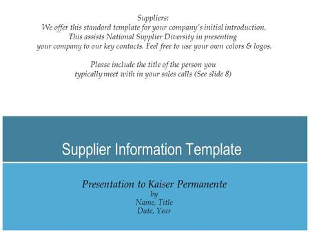 Supplier Information Template Presentation to Kaiser Permanente by Name, Title Date, Year Suppliers: We offer this standard template for your company's.