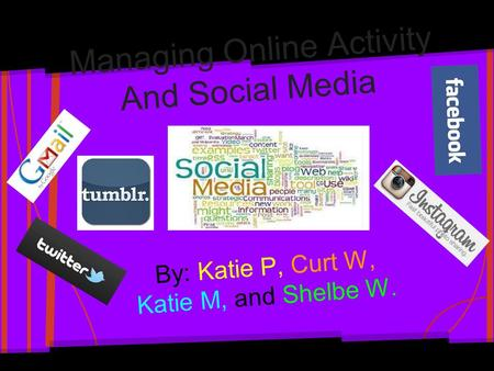 Managing Online Activity And Social Media By: Katie P, Curt W, Katie M, and Shelbe W.