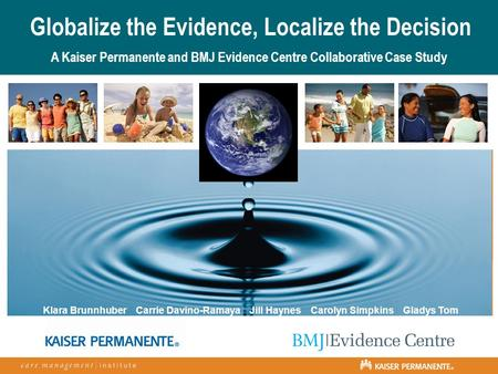 Globalize the Evidence, Localize the Decision A Kaiser Permanente and BMJ Evidence Centre Collaborative Case Study Klara Brunnhuber Carrie Davino-Ramaya.