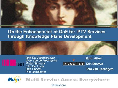 Ist-muse.org On the Enhancement of QoE for IPTV Services through Knowledge Plane Development Bart De Vleeschauwer Wim Van de Meerssche Pieter Simoens Filip.