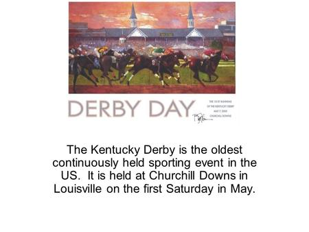 Derby Day The Kentucky Derby is the oldest continuously held sporting event in the US. It is held at Churchill Downs in Louisville on the first Saturday.