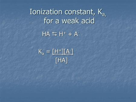 Ionization constant, K a, for a weak acid HA  H + + A - HA  H + + A - K a = [H + ][A - ] K a = [H + ][A - ] [HA] [HA]