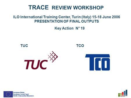 TRACE REVIEW WORKSHOP ILO International Training Center, Turin (Italy) 15-18 June 2006 PRESENTATION OF FINAL OUTPUTS Key Action N° 19 TUCTCO.