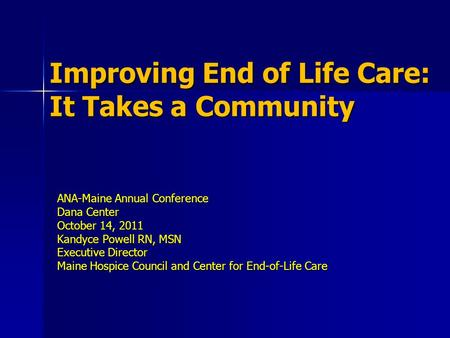 Improving End of Life Care: It Takes a Community ANA-Maine Annual Conference Dana Center October 14, 2011 Kandyce Powell RN, MSN Executive Director Maine.