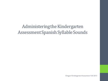 Administering the Kindergarten Assessment Spanish Syllable Sounds Oregon Kindergarten Assessment Fall 2013.