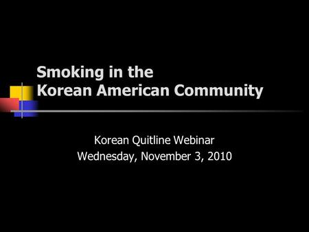 Smoking in the Korean American Community Korean Quitline Webinar Wednesday, November 3, 2010.