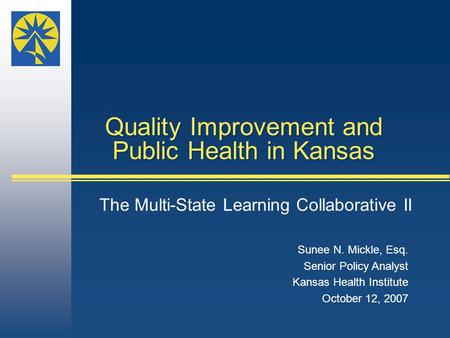 Sunee N. Mickle, Esq. Senior Policy Analyst Kansas Health Institute October 12, 2007 Quality Improvement and Public Health in Kansas The Multi-State Learning.