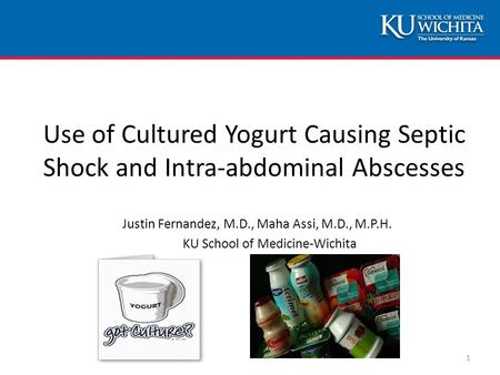 Use of Cultured Yogurt Causing Septic Shock and Intra-abdominal Abscesses Justin Fernandez, M.D., Maha Assi, M.D., M.P.H. KU School of Medicine-Wichita.