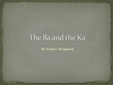 By Sophia Hoagland. The Egyptian soul was divided into 5 parts, which were the: Ka - a person's life force Ba - the person's personality Sheut - a person's.