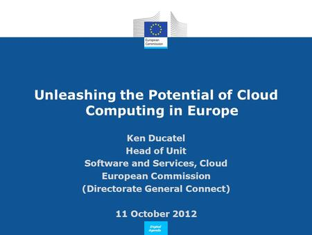 Digital Agenda Unleashing the Potential of Cloud Computing in Europe Ken Ducatel Head of Unit Software and Services, Cloud European Commission (Directorate.