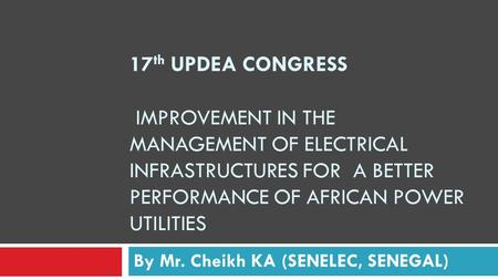 17 th UPDEA CONGRESS IMPROVEMENT IN THE MANAGEMENT OF ELECTRICAL INFRASTRUCTURES FOR A BETTER PERFORMANCE OF AFRICAN POWER UTILITIES By Mr. Cheikh KA (SENELEC,