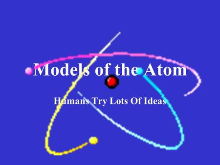 Models of the Atom Humans Try Lots Of Ideas. A Greek philosopher, Democritus, lived about 2500 years ago. He suggested that matter cannot be divided indefinitely,