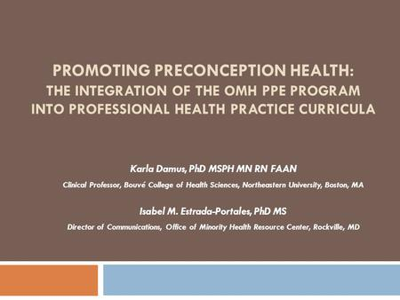 PROMOTING PRECONCEPTION HEALTH: THE INTEGRATION OF THE OMH PPE PROGRAM INTO PROFESSIONAL HEALTH PRACTICE CURRICULA Karla Damus, PhD MSPH MN RN FAAN Clinical.