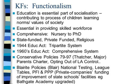 KFs: Functionalism Education is essential part of socialisation – contributing to process of children learning norms/ values of society Essential in providing.