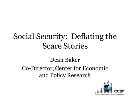 Social Security: Deflating the Scare Stories Dean Baker Co-Director, Center for Economic and Policy Research.