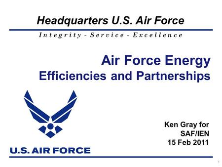 I n t e g r i t y - S e r v i c e - E x c e l l e n c e Headquarters U.S. Air Force Air Force Energy Efficiencies and Partnerships 1 Ken Gray for SAF/IEN.