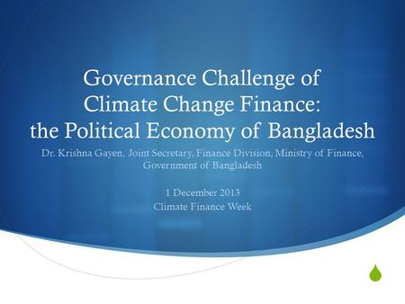Governance Challenge of Climate Change Finance: the Political Economy of Bangladesh Dr. Krishna Gayen, Joint Secretary, Finance Division, Ministry of.