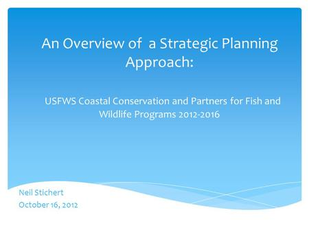 An Overview of a Strategic Planning Approach: USFWS Coastal Conservation and Partners for Fish and Wildlife Programs 2012-2016 Neil Stichert October 16,