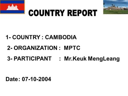 1- COUNTRY : CAMBODIA 2- ORGANIZATION : MPTC 3- PARTICIPANT : Mr.Keuk MengLeang Date: 07-10-2004.